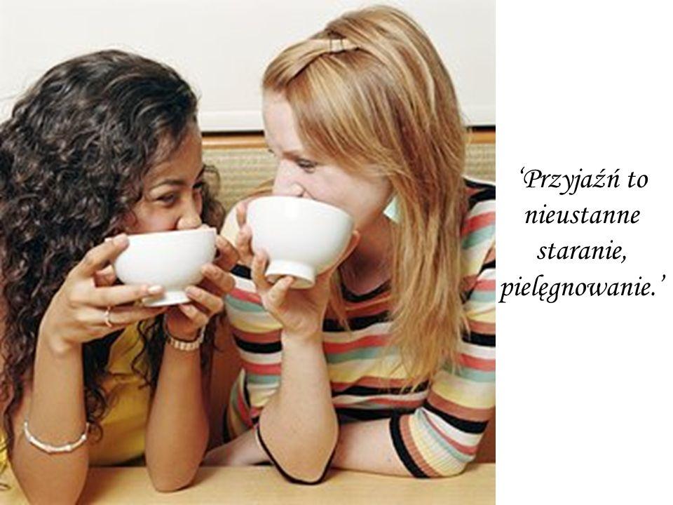 'Przyjaźń to nieustanne staranie, pielęgnowanie.'