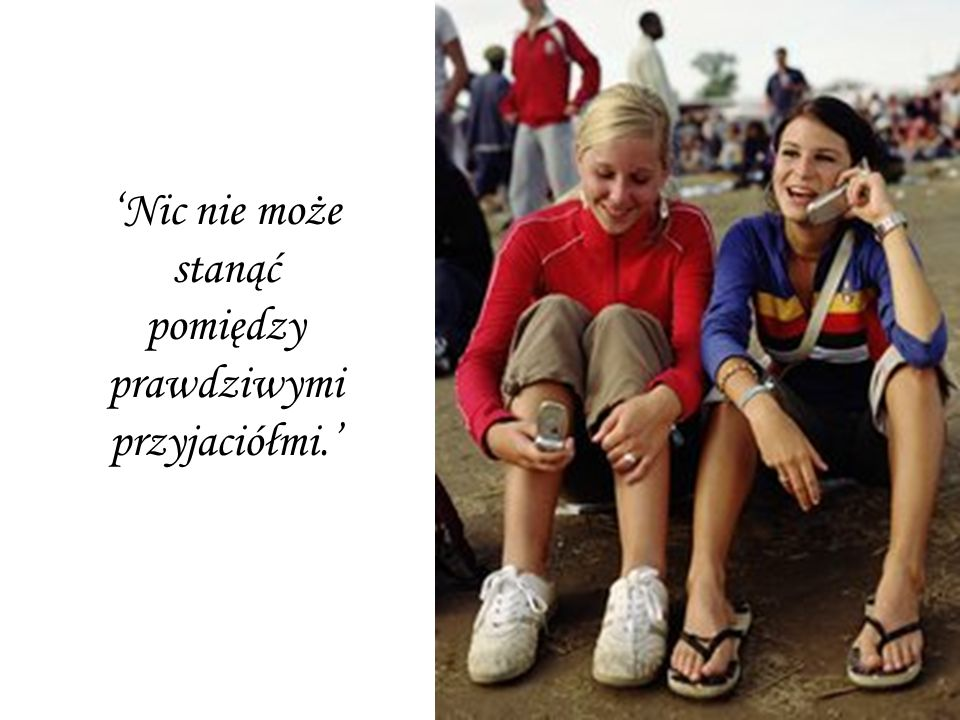 'Nic nie może stanąć pomiędzy prawdziwymi przyjaciółmi.'
