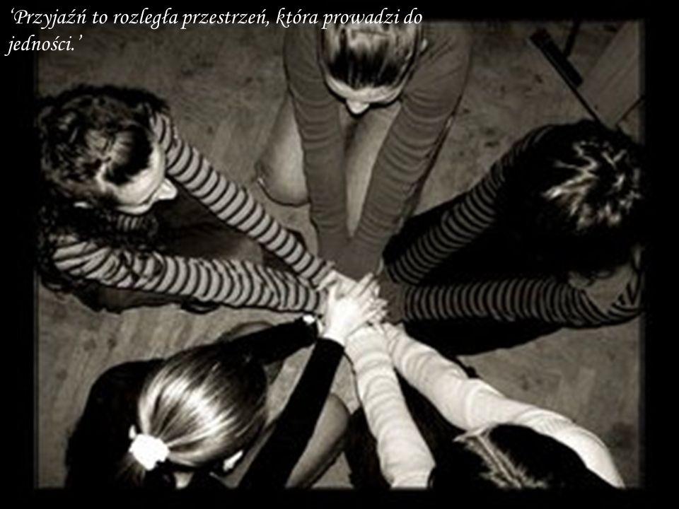 'Przyjaźń to rozległa przestrzeń, która prowadzi do jedności.'