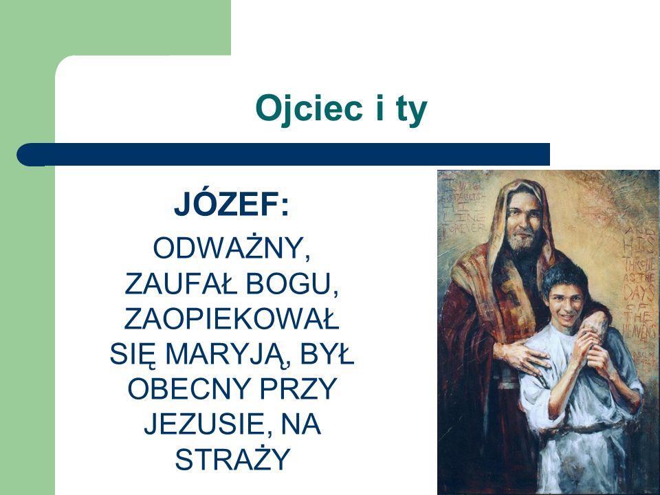 Ojciec i ty JÓZEF: ODWAŻNY, ZAUFAŁ BOGU, ZAOPIEKOWAŁ SIĘ MARYJĄ, BYŁ OBECNY PRZY JEZUSIE, NA STRAŻY
