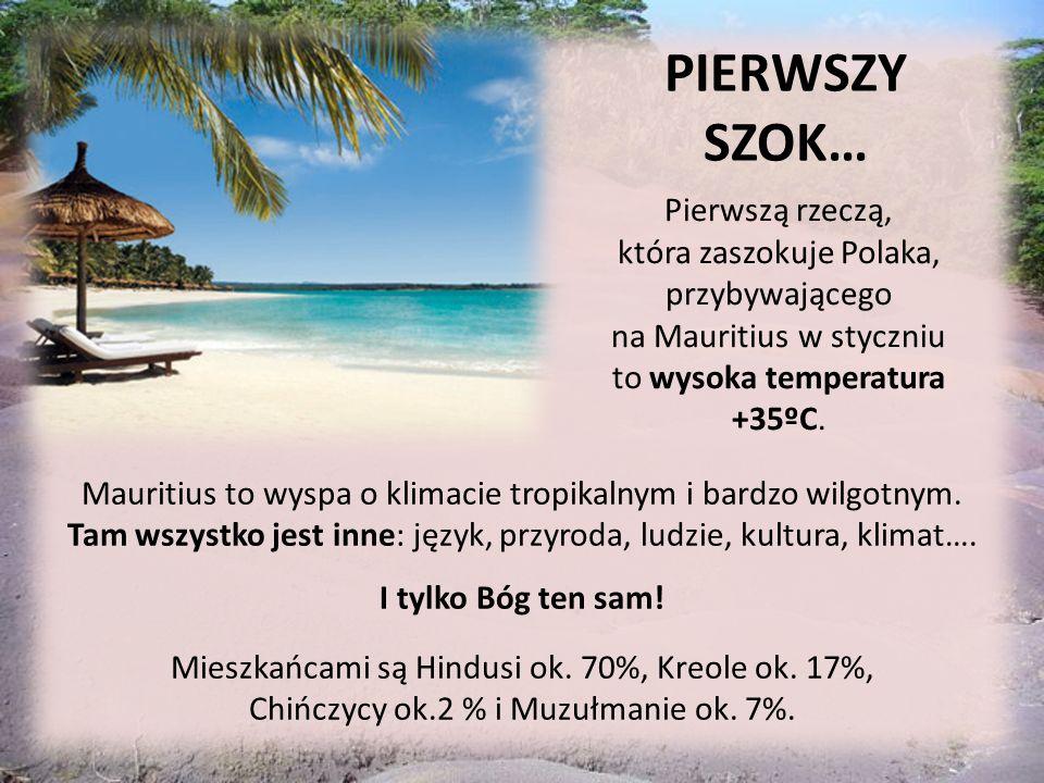 PIERWSZY SZOK… Pierwszą rzeczą, która zaszokuje Polaka, przybywającego na Mauritius w styczniu to wysoka temperatura +35ºC.