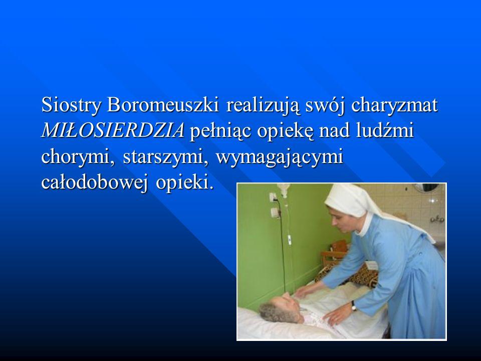 Siostry Boromeuszki realizują swój charyzmat MIŁOSIERDZIA pełniąc opiekę nad ludźmi chorymi, starszymi, wymagającymi całodobowej opieki.