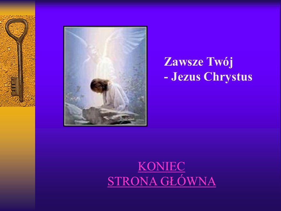 Zawsze Twój - Jezus Chrystus KONIEC STRONA GŁÓWNA