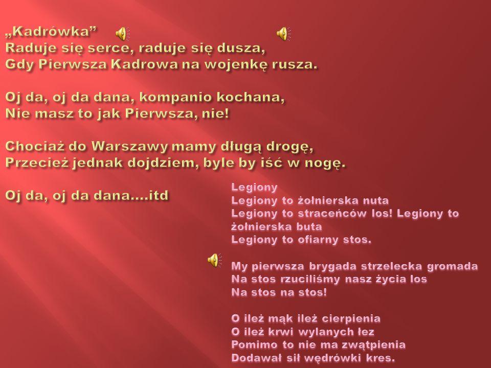 """""""Kadrówka Raduje się serce, raduje się dusza, Gdy Pierwsza Kadrowa na wojenkę rusza. Oj da, oj da dana, kompanio kochana, Nie masz to jak Pierwsza, nie! Chociaż do Warszawy mamy długą drogę, Przecież jednak dojdziem, byle by iść w nogę. Oj da, oj da dana....itd"""