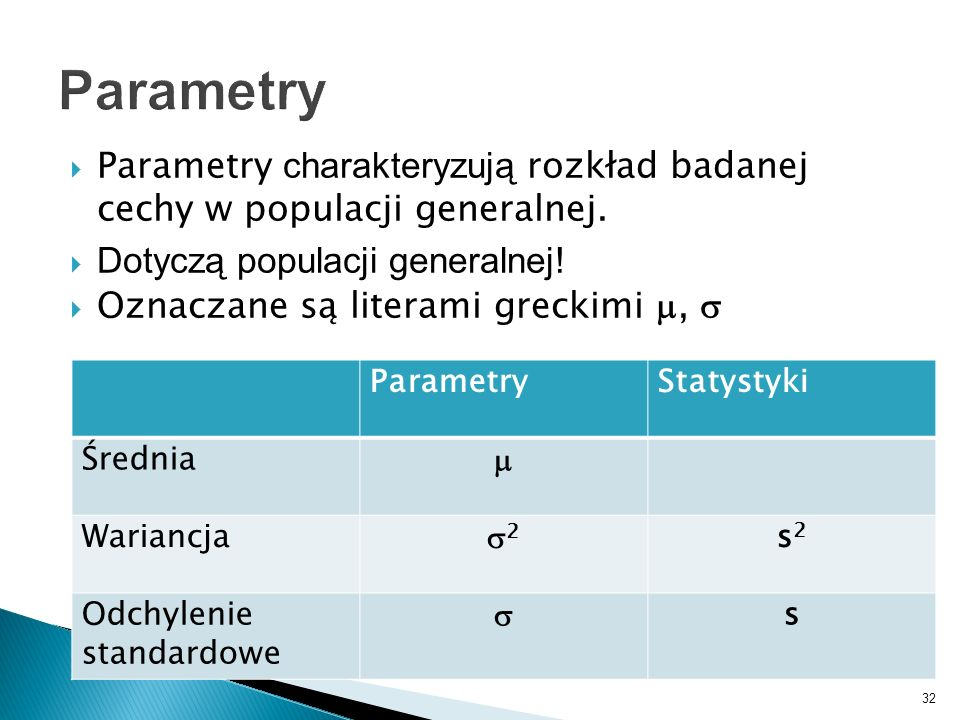 Parametry Parametry charakteryzują rozkład badanej cechy w populacji generalnej. Dotyczą populacji generalnej!