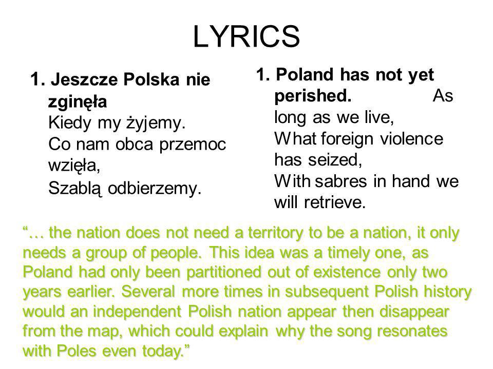 LYRICS1. Poland has not yet perished. As long as we live, What foreign violence has seized, With sabres in hand we will retrieve.