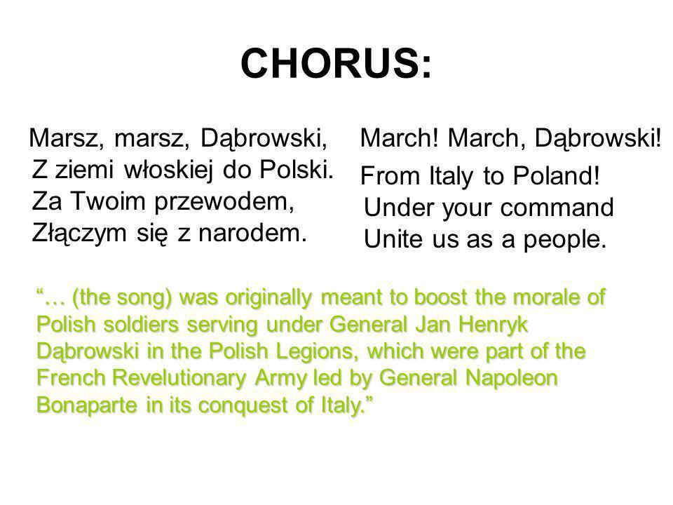 CHORUS: Marsz, marsz, Dąbrowski, Z ziemi włoskiej do Polski. Za Twoim przewodem, Złączym się z narodem.