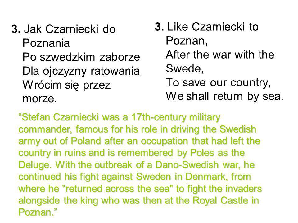 3. Like Czarniecki to Poznan, After the war with the Swede, To save our country, We shall return by sea.
