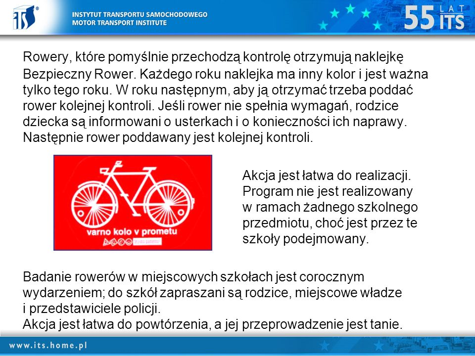 Rowery, które pomyślnie przechodzą kontrolę otrzymują naklejkę Bezpieczny Rower. Każdego roku naklejka ma inny kolor i jest ważna tylko tego roku. W roku następnym, aby ją otrzymać trzeba poddać rower kolejnej kontroli. Jeśli rower nie spełnia wymagań, rodzice dziecka są informowani o usterkach i o konieczności ich naprawy. Następnie rower poddawany jest kolejnej kontroli.