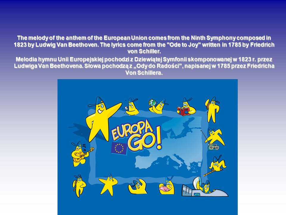 The melody of the anthem of the European Union comes from the Ninth Symphony composed in 1823 by Ludwig Van Beethoven. The lyrics come from the Ode to Joy written in 1785 by Friedrich von Schiller.