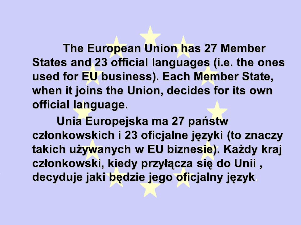 The European Union has 27 Member States and 23 official languages (i.e. the ones used for EU business). Each Member State, when it joins the Union, decides for its own official language.