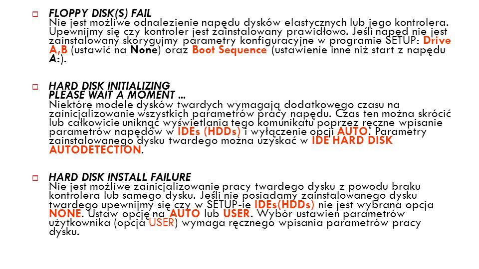 FLOPPY DISK(S) FAIL Nie jest możliwe odnalezienie napędu dysków elastycznych lub jego kontrolera. Upewnijmy się czy kontroler jest zainstalowany prawidłowo. Jeśli napęd nie jest zainstalowany skorygujmy parametry konfiguracyjne w programie SETUP: Drive A,B (ustawić na None) oraz Boot Sequence (ustawienie inne niż start z napędu A:).