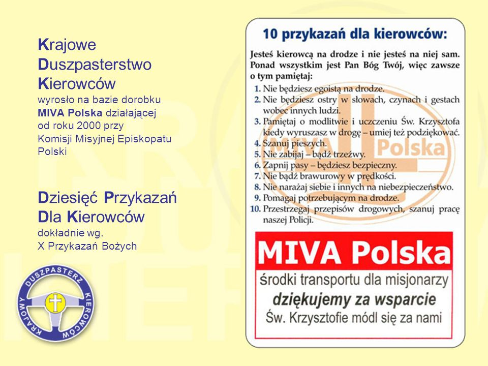 Krajowe Duszpasterstwo Kierowców wyrosło na bazie dorobku MIVA Polska działającej od roku 2000 przy Komisji Misyjnej Episkopatu Polski Dziesięć Przykazań Dla Kierowców dokładnie wg.