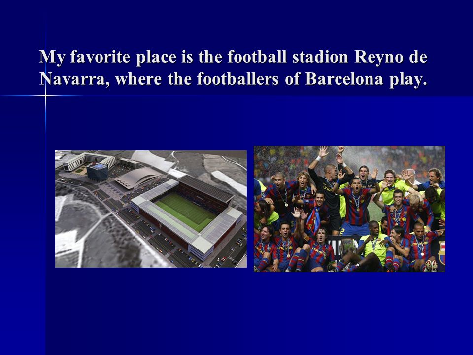 My favorite place is the football stadion Reyno de Navarra, where the footballers of Barcelona play.