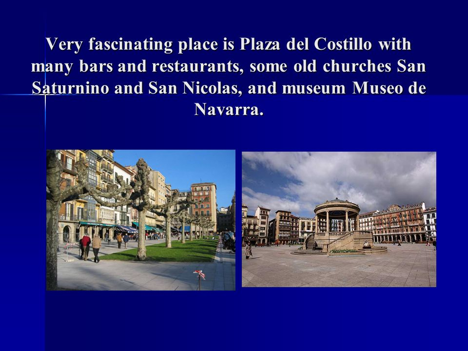 Very fascinating place is Plaza del Costillo with many bars and restaurants, some old churches San Saturnino and San Nicolas, and museum Museo de Navarra.
