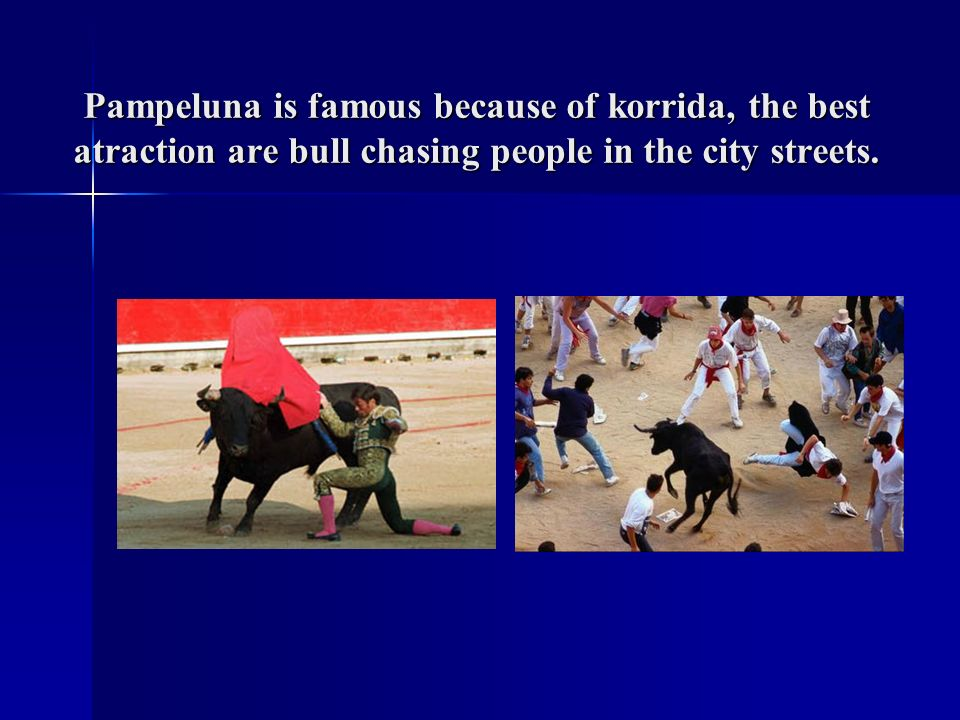 Pampeluna is famous because of korrida, the best atraction are bull chasing people in the city streets.