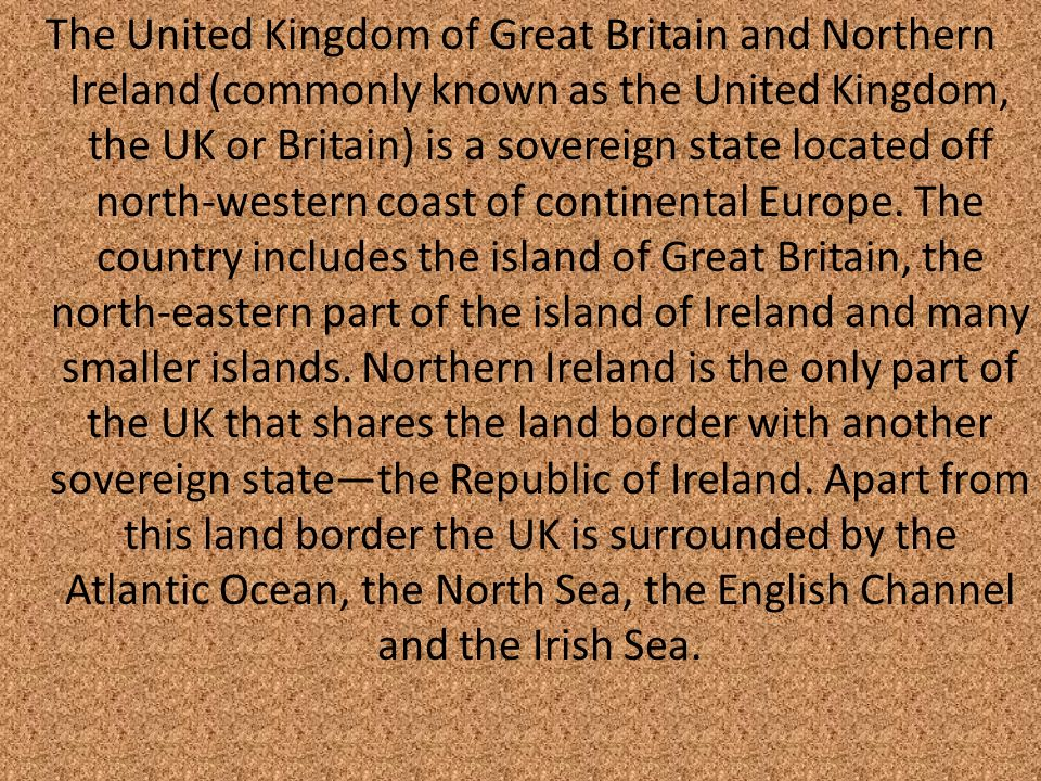 The United Kingdom of Great Britain and Northern Ireland (commonly known as the United Kingdom, the UK or Britain) is a sovereign state located off north-western coast of continental Europe.