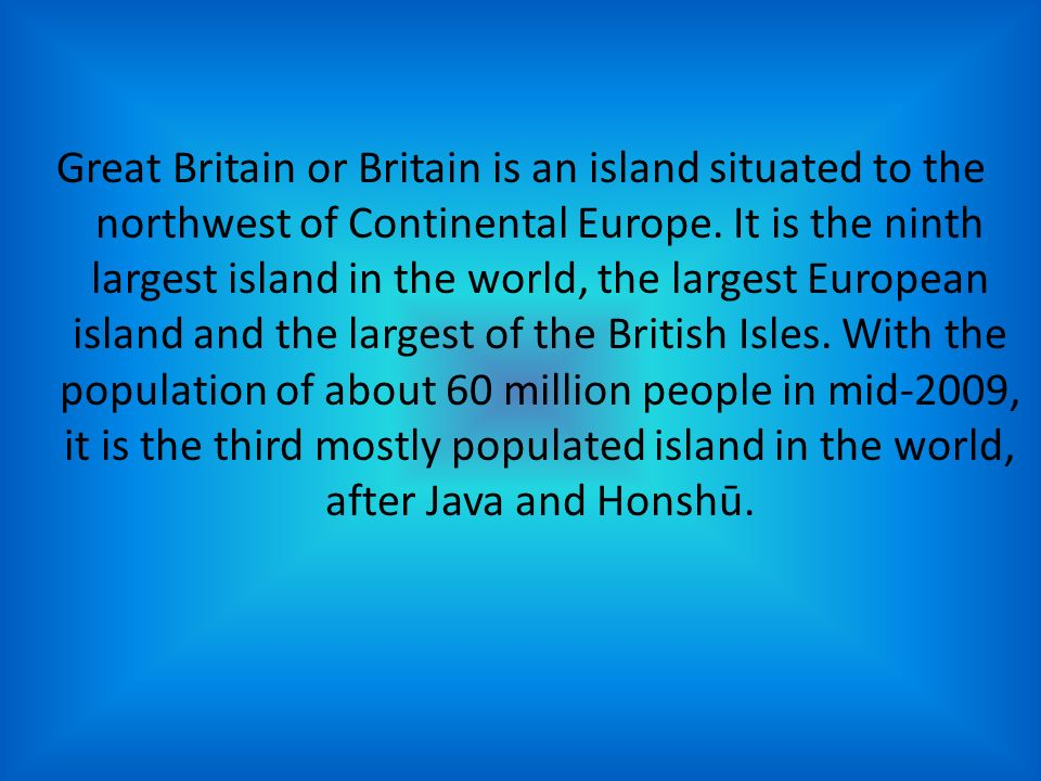 Great Britain or Britain is an island situated to the northwest of Continental Europe.