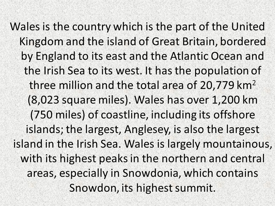 Wales is the country which is the part of the United Kingdom and the island of Great Britain, bordered by England to its east and the Atlantic Ocean and the Irish Sea to its west.