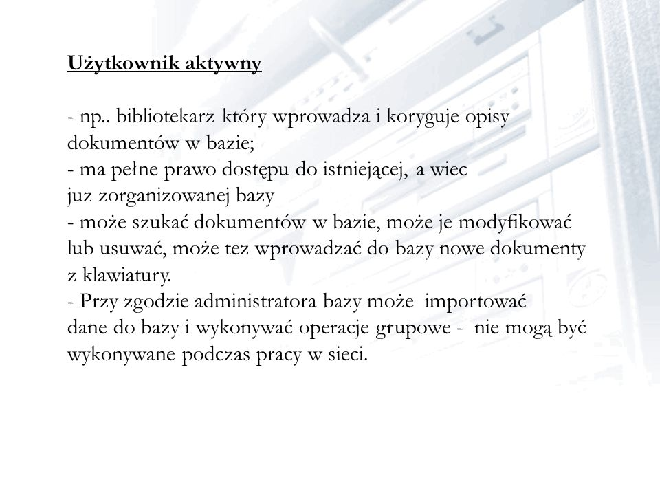 Użytkownik aktywny - np.. bibliotekarz który wprowadza i koryguje opisy dokumentów w bazie; - ma pełne prawo dostępu do istniejącej, a wiec.