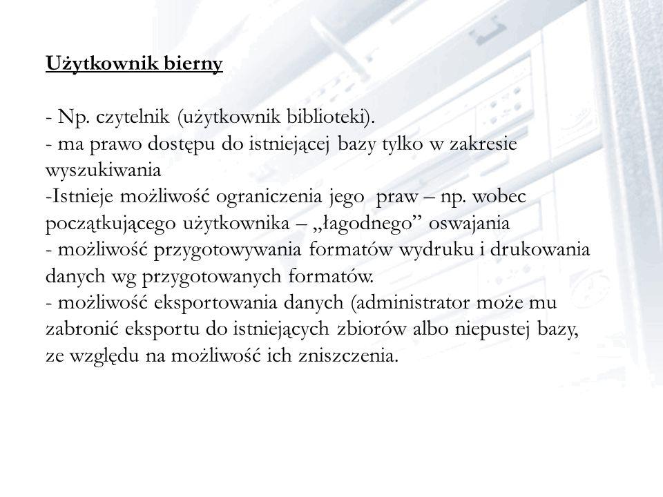 Użytkownik bierny - Np. czytelnik (użytkownik biblioteki). - ma prawo dostępu do istniejącej bazy tylko w zakresie wyszukiwania.