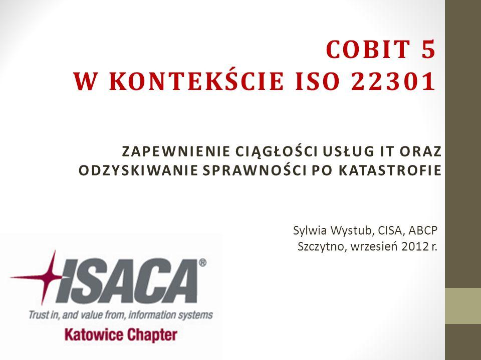 COBIT 5 w kontekście ISO 22301 Zapewnienie ciągłości usług IT oraz odzyskiwanie sprawności po katastrofie.
