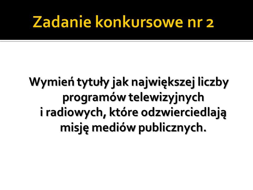 Zadanie konkursowe nr 2 Wymień tytuły jak największej liczby programów telewizyjnych i radiowych, które odzwierciedlają misję mediów publicznych.