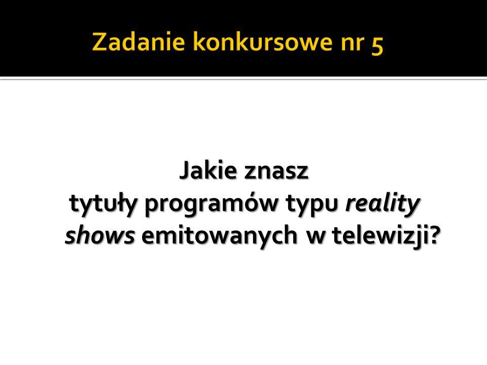Zadanie konkursowe nr 5 Jakie znasz tytuły programów typu reality shows emitowanych w telewizji