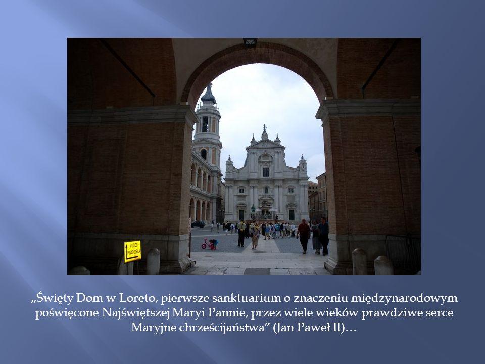 """""""Święty Dom w Loreto, pierwsze sanktuarium o znaczeniu międzynarodowym poświęcone Najświętszej Maryi Pannie, przez wiele wieków prawdziwe serce Maryjne chrześcijaństwa (Jan Paweł II)…"""