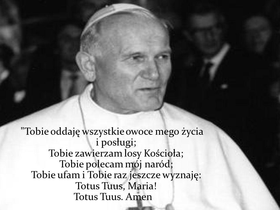Tobie oddaję wszystkie owoce mego życia i posługi; Tobie zawierzam losy Kościoła; Tobie polecam mój naród; Tobie ufam i Tobie raz jeszcze wyznaję: Totus Tuus, Maria.