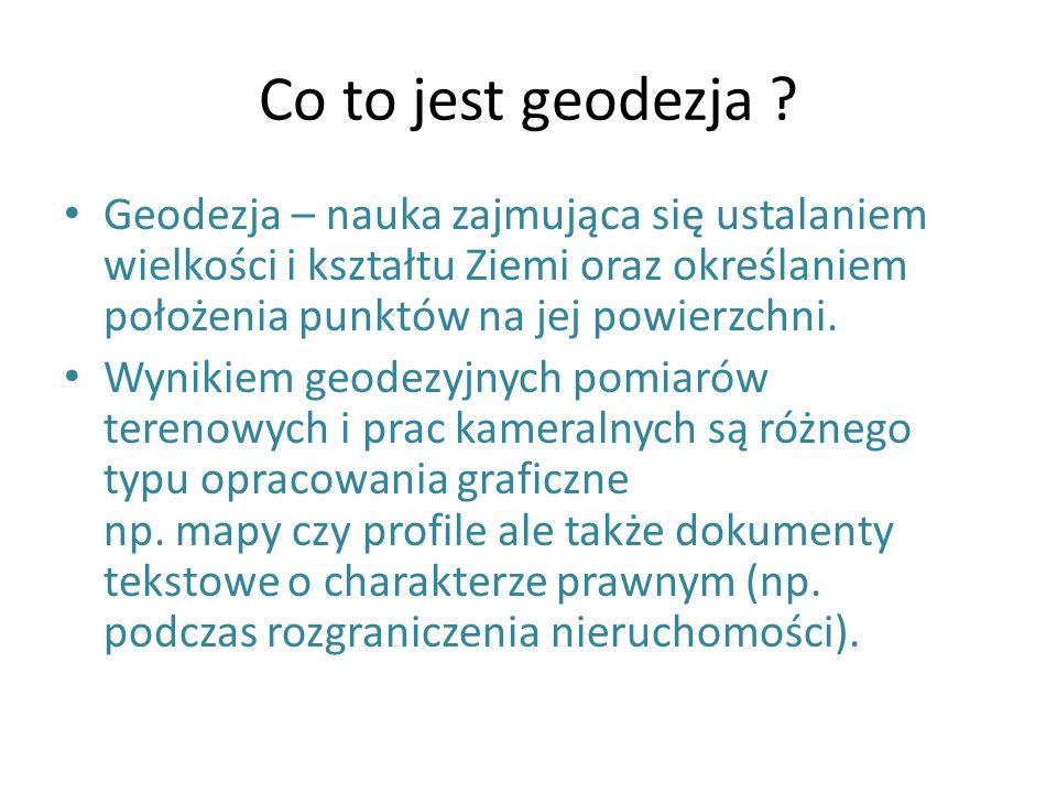 Co to jest geodezja Geodezja – nauka zajmująca się ustalaniem wielkości i kształtu Ziemi oraz określaniem położenia punktów na jej powierzchni.