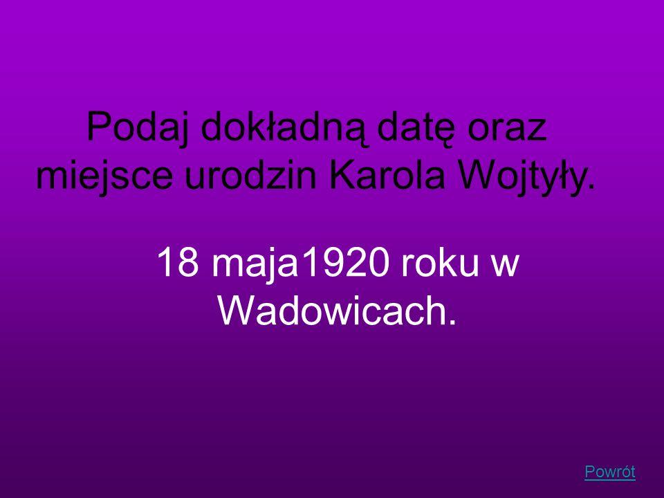 Podaj dokładną datę oraz miejsce urodzin Karola Wojtyły.