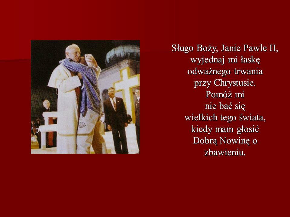 Sługo Boży, Janie Pawle II, wyjednaj mi łaskę odważnego trwania