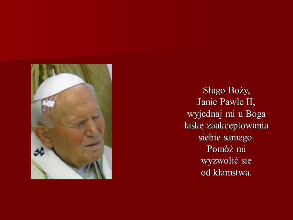 Sługo Boży, Janie Pawle II, wyjednaj mi u Boga. łaskę zaakceptowania. siebie samego. Pomóż mi. wyzwolić się.