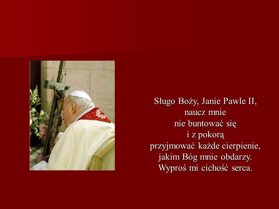 Sługo Boży, Janie Pawle II, naucz mnie nie buntować się i z pokorą