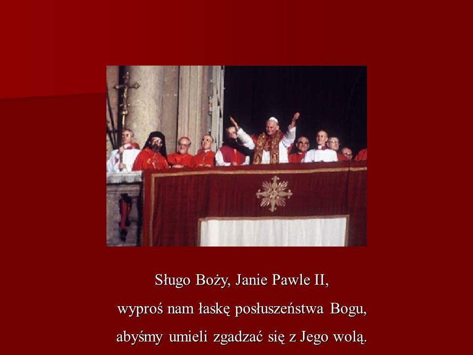 Sługo Boży, Janie Pawle II, wyproś nam łaskę posłuszeństwa Bogu,