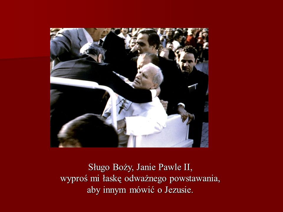 Sługo Boży, Janie Pawle II, wyproś mi łaskę odważnego powstawania,