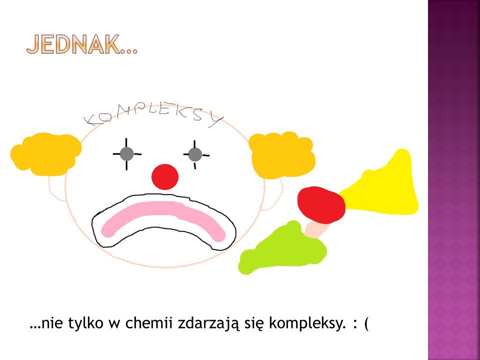 Jednak… …nie tylko w chemii zdarzają się kompleksy. : (