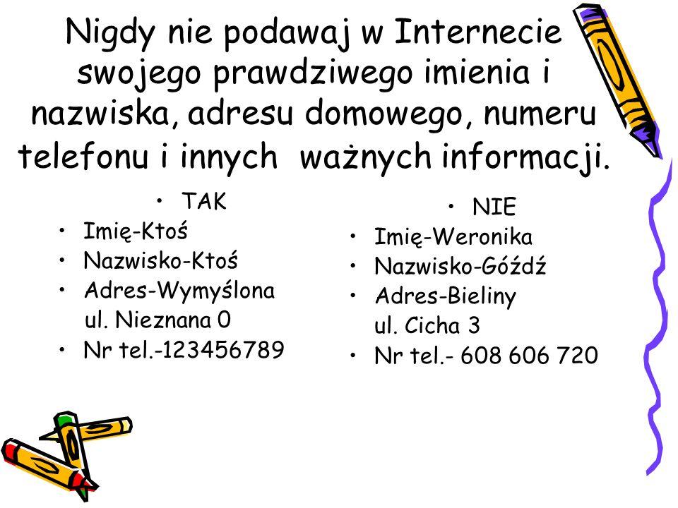 Nigdy nie podawaj w Internecie swojego prawdziwego imienia i nazwiska, adresu domowego, numeru telefonu i innych ważnych informacji.