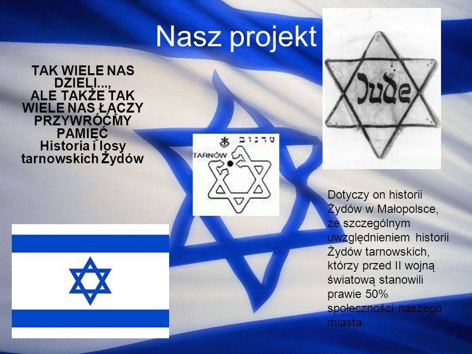 Nasz projekt TAK WIELE NAS DZIELI..., ALE TAKŻE TAK WIELE NAS ŁĄCZY PRZYWRÓĆMY PAMIĘĆ Historia i losy tarnowskich Żydów.