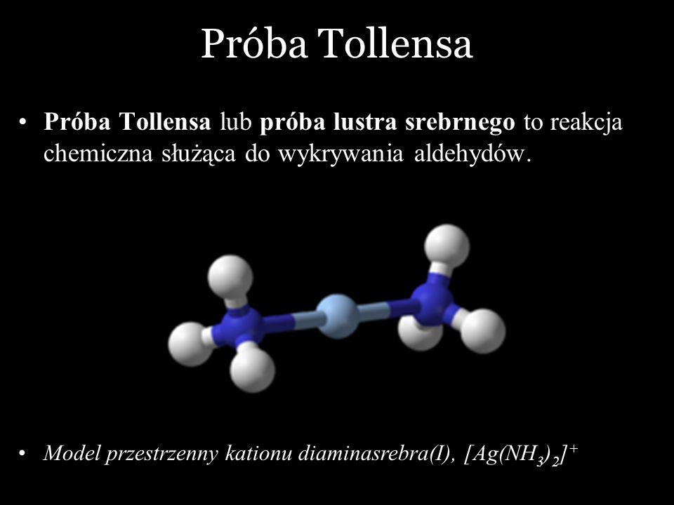 Próba Tollensa Próba Tollensa lub próba lustra srebrnego to reakcja chemiczna służąca do wykrywania aldehydów.