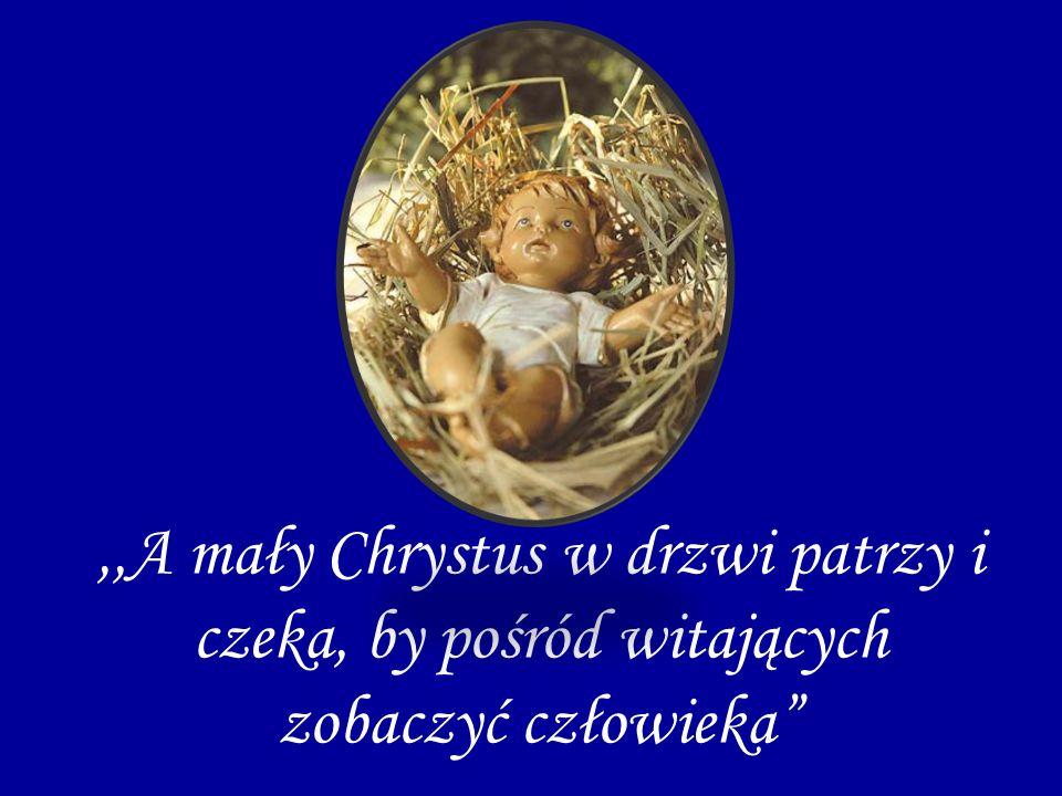 ,,A mały Chrystus w drzwi patrzy i czeka, by pośród witających zobaczyć człowieka