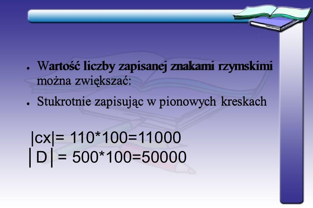 Wartość liczby zapisanej znakami rzymskimi można zwiększać: