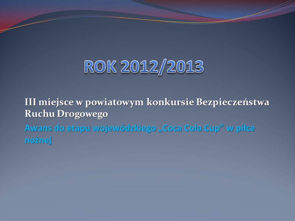 ROK 2012/2013 III miejsce w powiatowym konkursie Bezpieczeństwa Ruchu Drogowego.