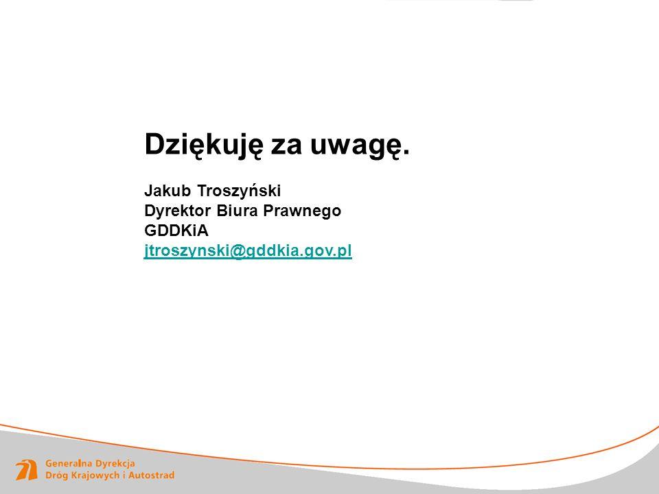Dziękuję za uwagę. Jakub Troszyński Dyrektor Biura Prawnego GDDKiA