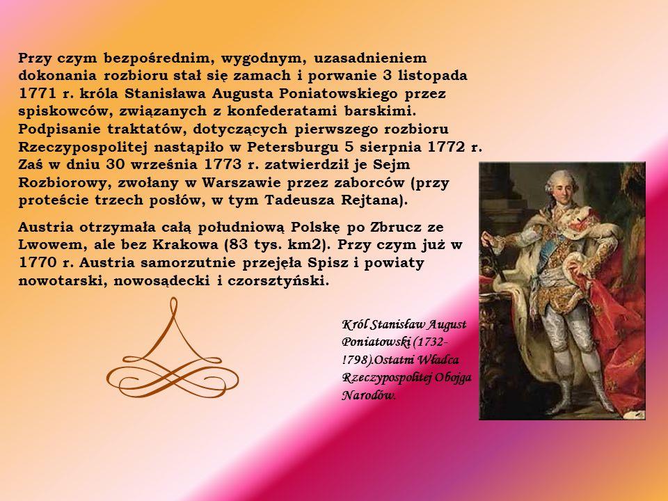 Przy czym bezpośrednim, wygodnym, uzasadnieniem dokonania rozbioru stał się zamach i porwanie 3 listopada 1771 r. króla Stanisława Augusta Poniatowskiego przez spiskowców, związanych z konfederatami barskimi. Podpisanie traktatów, dotyczących pierwszego rozbioru Rzeczypospolitej nastąpiło w Petersburgu 5 sierpnia 1772 r. Zaś w dniu 30 września 1773 r. zatwierdził je Sejm Rozbiorowy, zwołany w Warszawie przez zaborców (przy proteście trzech posłów, w tym Tadeusza Rejtana).