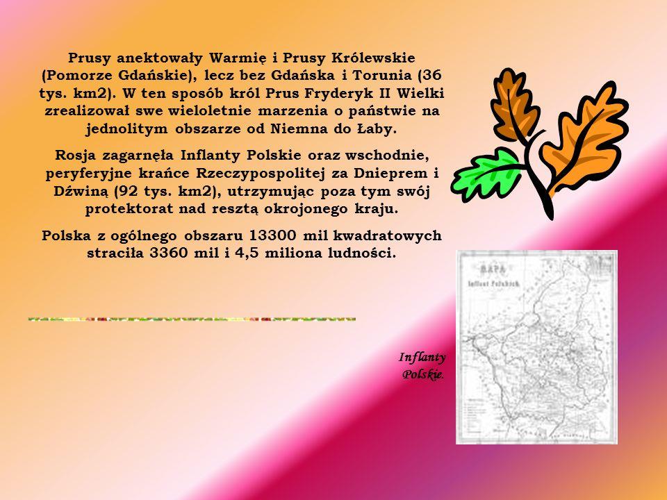 Prusy anektowały Warmię i Prusy Królewskie (Pomorze Gdańskie), lecz bez Gdańska i Torunia (36 tys. km2). W ten sposób król Prus Fryderyk II Wielki zrealizował swe wieloletnie marzenia o państwie na jednolitym obszarze od Niemna do Łaby.