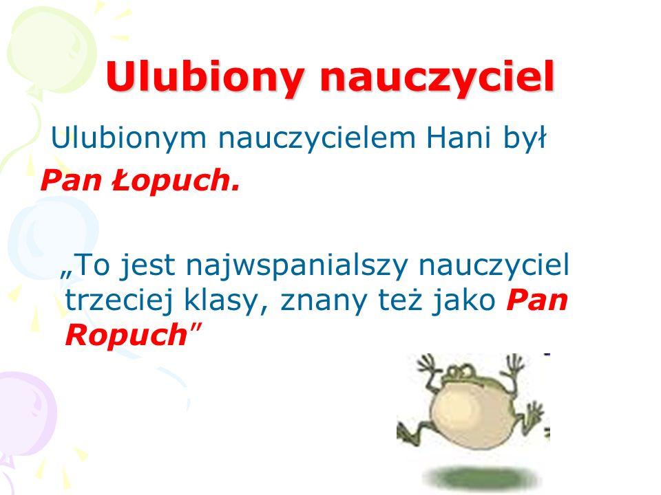 Ulubiony nauczyciel Ulubionym nauczycielem Hani był Pan Łopuch.