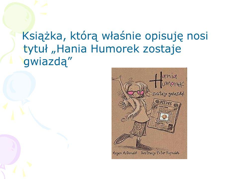 """Książka, którą właśnie opisuję nosi tytuł """"Hania Humorek zostaje gwiazdą"""