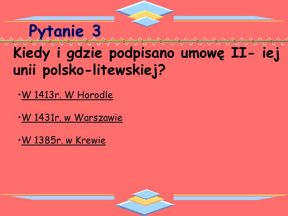 Pytanie 3 Kiedy i gdzie podpisano umowę II- iej unii polsko-litewskiej W 1413r. W Horodle. W 1431r. w Warszawie.